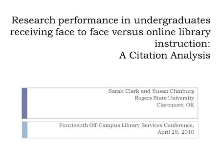 Research performance in undergraduates receiving face to face versus online library instruction: A Citation Analysis Sarah Clark and Susan Chinburg Rogers.