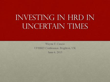 Investing in HRD in Uncertain Times Wayne F. Cascio UFHRD Conference, Brighton, UK June 6, 2013.