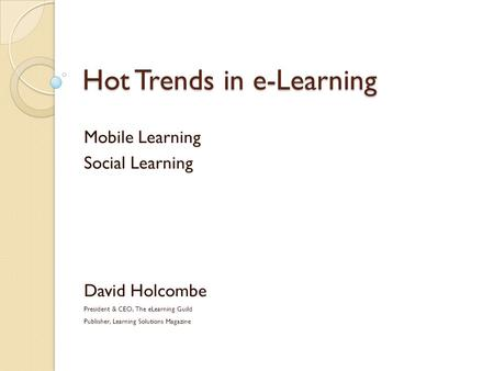 Hot Trends in e-Learning Mobile Learning Social Learning David Holcombe President & CEO, The eLearning Guild Publisher, Learning Solutions Magazine.