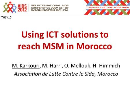 Using ICT solutions to reach MSM in Morocco M. Karkouri, M. Harri, O. Mellouk, H. Himmich Association de Lutte Contre le Sida, Morocco THSY10.