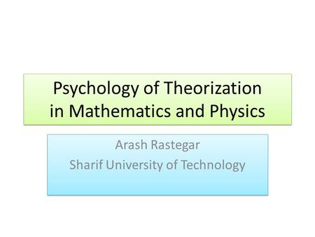 Psychology of Theorization in Mathematics and Physics Arash Rastegar Sharif University of Technology Arash Rastegar Sharif University of Technology.