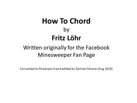 How To Chord by Fritz Löhr Written originally for the Facebook Minesweeper Fan Page Converted to Powerpoint and edited by Damien Moore (Aug 2010)