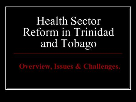 Health Sector Reform in Trinidad and Tobago Overview, Issues & Challenges.