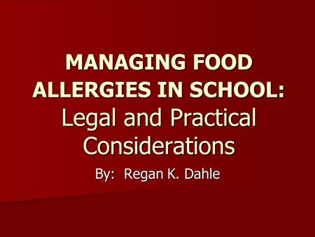 MANAGING FOOD ALLERGIES IN SCHOOL: Legal and Practical Considerations By: Regan K. Dahle.