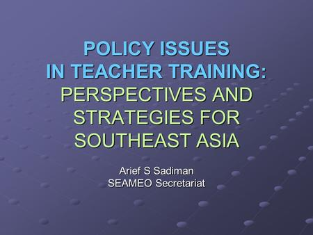 POLICY ISSUES IN TEACHER TRAINING: PERSPECTIVES AND STRATEGIES FOR SOUTHEAST ASIA Arief S Sadiman SEAMEO Secretariat.