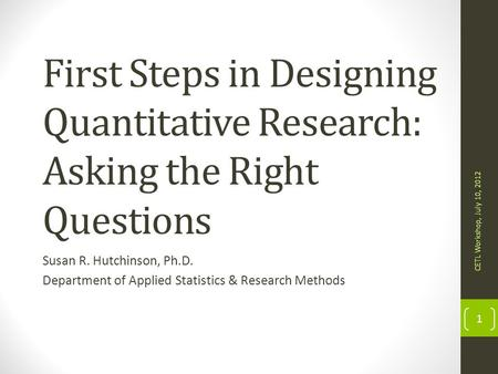 First Steps in Designing Quantitative Research: Asking the Right Questions Susan R. Hutchinson, Ph.D. Department of Applied Statistics & Research Methods.