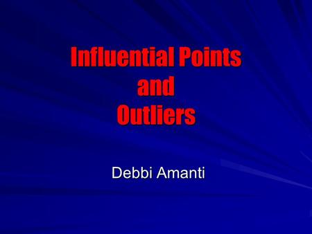 Influential Points and Outliers Debbi Amanti Debbi Amanti.