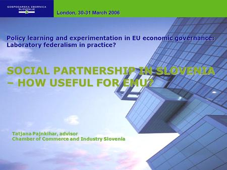 Tatjana Pajnkihar, advisor Chamber of Commerce and Industry Slovenia Policy learning and experimentation in EU economic governance: Laboratory federalism.