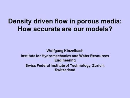 Density driven flow in porous media: How accurate are our models? Wolfgang Kinzelbach Institute for Hydromechanics and Water Resources Engineering Swiss.