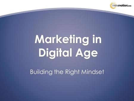 Marketing in Digital Age Building the Right Mindset.