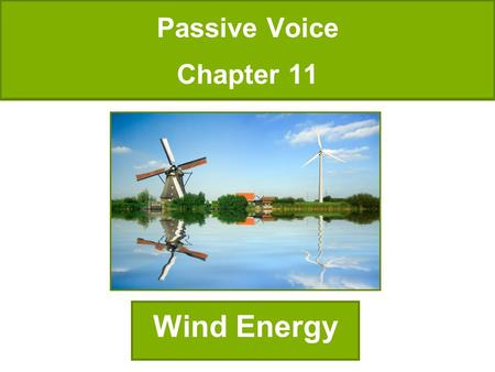 Passive Voice Chapter 11 Wind Energy. The earliest known use of wind power was the sailboat, and from this technology windmills were invented. The first.