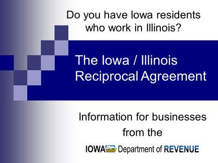 Do you have Iowa residents who work in Illinois? Information for businesses from the The Iowa / Illinois Reciprocal Agreement.