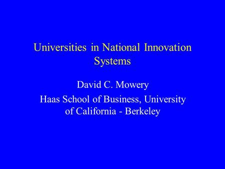 Universities in National Innovation Systems David C. Mowery Haas School of Business, University of California - Berkeley.