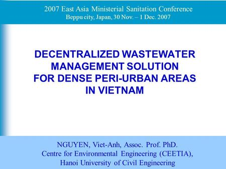 1 DECENTRALIZED WASTEWATER MANAGEMENT SOLUTION FOR DENSE PERI-URBAN AREAS IN VIETNAM NGUYEN, Viet-Anh, Assoc. Prof. PhD. Centre for Environmental Engineering.