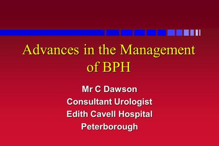 Advances in the Management of BPH Mr C Dawson Consultant Urologist Edith Cavell Hospital Peterborough.