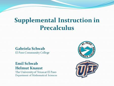 Supplemental Instruction in Precalculus Gabriela Schwab El Paso Community College Emil Schwab Helmut Knaust The University of Texas at El Paso Department.