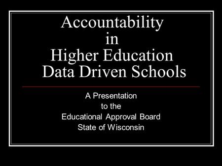 Accountability in Higher Education Data Driven Schools A Presentation to the Educational Approval Board State of Wisconsin.