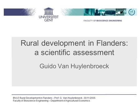 BVLE Rural Development in Flanders – Prof. G. Van Huylenbroeck - 30/11/2005 Faculty of Bioscience Engineering – Department of Agricultural Economics Guido.