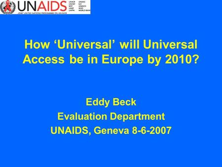 How Universal will Universal Access be in Europe by 2010? Eddy Beck Evaluation Department UNAIDS, Geneva 8-6-2007.