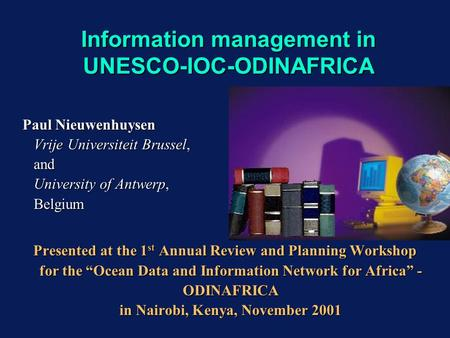 Information management in UNESCO-IOC-ODINAFRICA Paul Nieuwenhuysen Vrije Universiteit Brussel, and University of Antwerp, Belgium Presented at the 1 st.