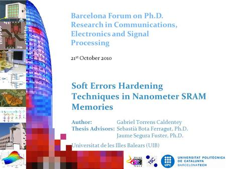 Barcelona Forum on Ph.D. Research in Communications, Electronics and Signal Processing 21st October 2010 Soft Errors Hardening Techniques in Nanometer.