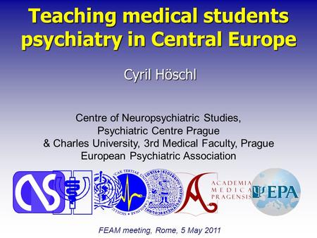 Teaching medical students psychiatry in Central Europe Cyril Höschl Centre of Neuropsychiatric Studies, Psychiatric Centre Prague & Charles University,