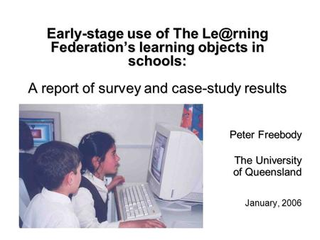 Early-stage use of The Federations learning objects in schools: A report of survey and case-study results Peter Freebody The University of Queensland.