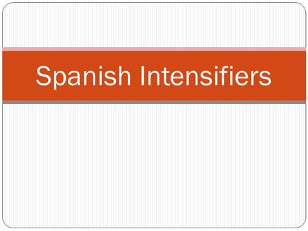 Spanish Intensifiers. In Spanish, there are a number of words as well as one suffix that can be used to intensify the meaning of other words.
