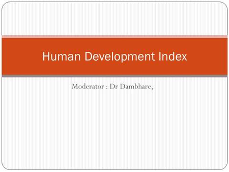 Moderator : Dr Dambhare, Human Development Index.