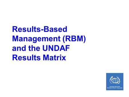 Results-Based Management (RBM) and the UNDAF Results Matrix.