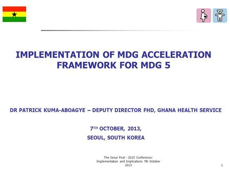 DR PATRICK KUMA-ABOAGYE – DEPUTY DIRECTOR FHD, GHANA HEALTH SERVICE 7 TH OCTOBER, 2013, SEOUL, SOUTH KOREA IMPLEMENTATION OF MDG ACCELERATION FRAMEWORK.