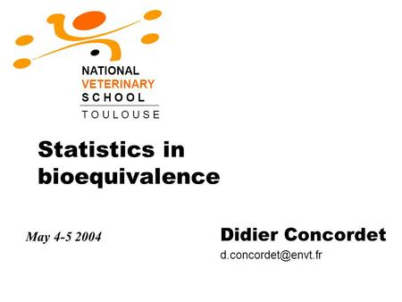 Statistics in bioequivalence Didier Concordet NATIONAL VETERINARY S C H O O L T O U L O U S E May 4-5 2004.