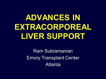 ADVANCES IN EXTRACORPOREAL LIVER SUPPORT Ram Subramanian Emory Transplant Center Atlanta.
