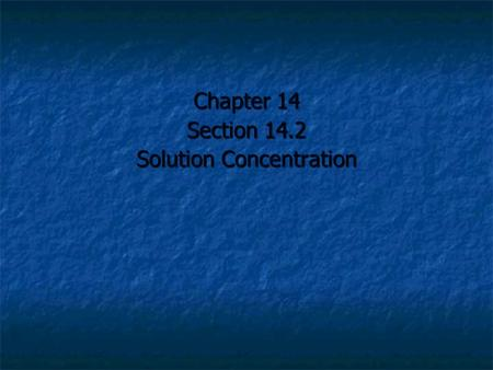 Chapter 14 Section 14.2 Solution Concentration. The concentration of a solution is a measure of how much solute is dissolved in a specific amount of solvent.