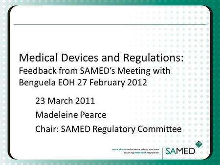 Medical Devices and Regulations: Feedback from SAMEDs Meeting with Benguela EOH 27 February 2012 23 March 2011 Madeleine Pearce Chair: SAMED Regulatory.