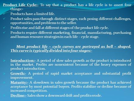 Product Life Cycle:- To say that a product has a life cycle is to assert four things:- Products have a limited life. Product sales pass through distinct.