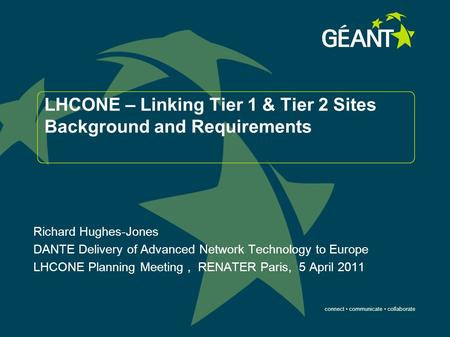 Connect communicate collaborate LHCONE – Linking Tier 1 & Tier 2 Sites Background and Requirements Richard Hughes-Jones DANTE Delivery of Advanced Network.