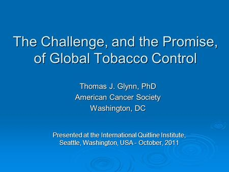 The Challenge, and the Promise, of Global Tobacco Control Thomas J. Glynn, PhD American Cancer Society Washington, DC Presented at the International Quitline.