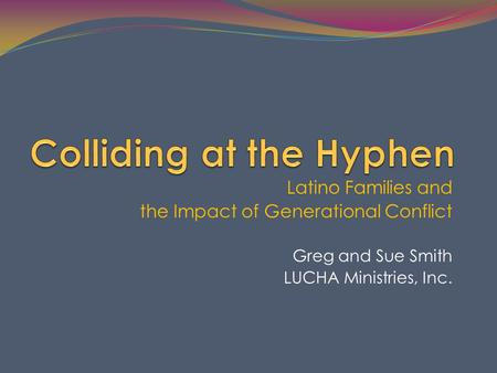 Latino Families and the Impact of Generational Conflict Greg and Sue Smith LUCHA Ministries, Inc.