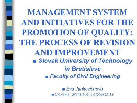 MANAGEMENT SYSTEM AND INITIATIVES FOR THE PROMOTION OF QUALITY: THE PROCESS OF REVISION AND IMPROVEMENT Slovak University of Technology in Bratislava Faculty.