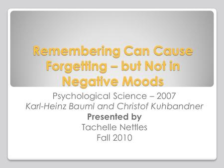 Remembering Can Cause Forgetting – but Not in Negative Moods Psychological Science – 2007 Karl-Heinz Bauml and Christof Kuhbandner Presented by Tachelle.