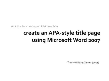 Create an APA-style title page using Microsoft Word 2007 quick tips for creating an APA template Trinity Writing Center (2011)