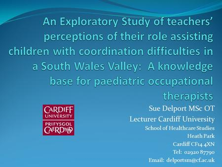 Sue Delport MSc OT Lecturer Cardiff University School of Healthcare Studies Heath Park Cardiff CF14 4XN Tel: 02920 87790