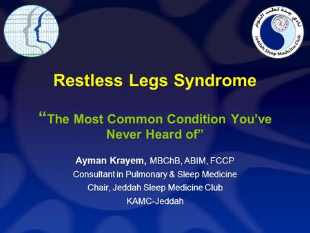Restless Legs Syndrome The Most Common Condition Youve Never Heard of Ayman Krayem, MBChB, ABIM, FCCP Consultant in Pulmonary & Sleep Medicine Chair, Jeddah.