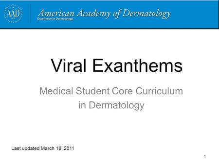 Viral Exanthems Medical Student Core Curriculum in Dermatology Last updated March 16, 2011 1.