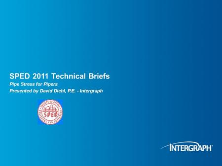 SPED 2011 Technical Briefs Pipe Stress for Pipers Presented by David Diehl, P.E. - Intergraph.