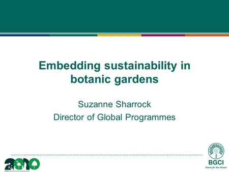 Embedding sustainability in botanic gardens Suzanne Sharrock Director of Global Programmes.