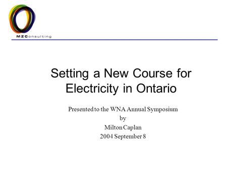 Setting a New Course for Electricity in Ontario Presented to the WNA Annual Symposium by Milton Caplan 2004 September 8.