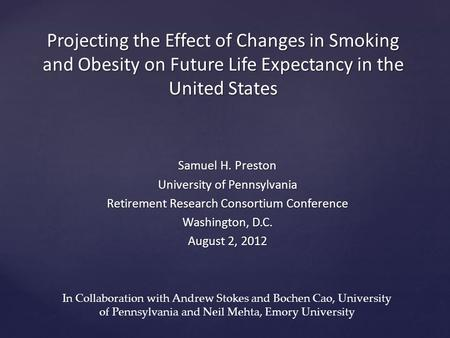 Projecting the Effect of Changes in Smoking and Obesity on Future Life Expectancy in the United States Samuel H. Preston University of Pennsylvania Retirement.