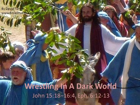 Wrestling In A Dark World John 15:18–16:4, Eph. 6:12-13 By David Turner www.BibleStudies-Online.com.